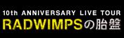 10th ANNIVERSARY LIVE TOUR RADWIMPSの胎盤