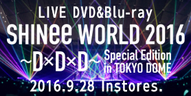LIVE DVD&Blu-ray「SHINee WORLD 2016~D×D×D~ Special Edition in TOKYO DOME」2016.9.28 In stores.