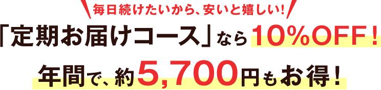 毎日続けたいから、安いと嬉しい! 「定期お届けコース」なら10%OFF! 年間で、約5,700円も お得!