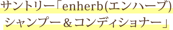 サントリー「enherb(エンハーブ) シャンプー&コンディショナー」