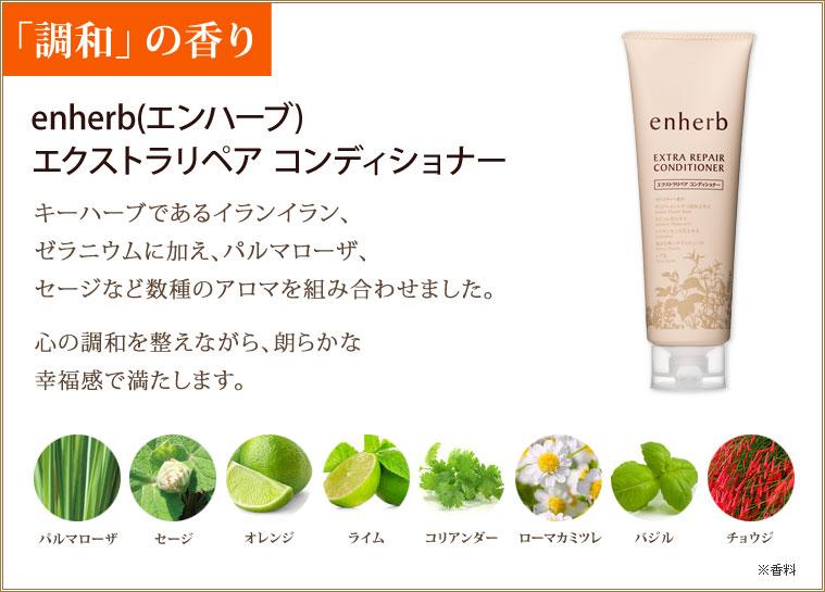 「調和」の香り enherb(エンハーブ) エクストラリペア コンディショナー キーハーブであるイランイラン、ゼラニウムに加え、パルマローザ、セージなど数種のアロマを組み合わせました。心の調和を整えながら、朗らかな幸福感で満たします。パルマローザ セージ オレンジ ライム コリアンダー ローマカミツレ バジル チョウジ ※香料