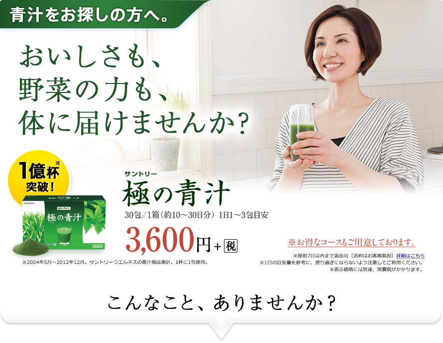青汁をお探しの方へ。おいしさも、野菜の力も、体に届けませんか? 1億杯突破! サントリー極の青汁 30包/1箱(約10~30日分)1日1~3包目安 3,600円+税 ※2004年5月~2012年12月。サントリーウエルネスの青汁商品累計。1杯に1包使用。 こんなこと、ありませんか?