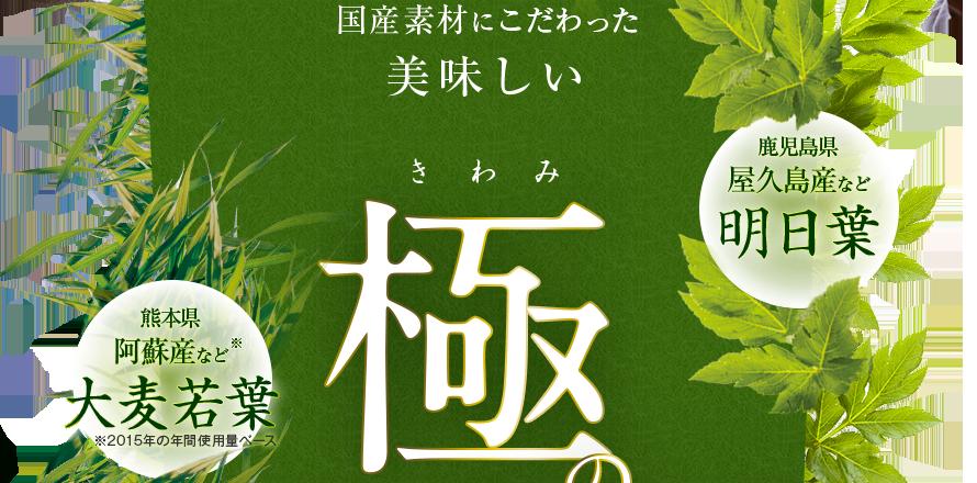 国産素材にこだわった美味しい 極の青汁 鹿児島県 屋久島産など 明日葉 熊本県 阿蘇産など※ 大麦若葉 ※2015年の年間使用量ベース