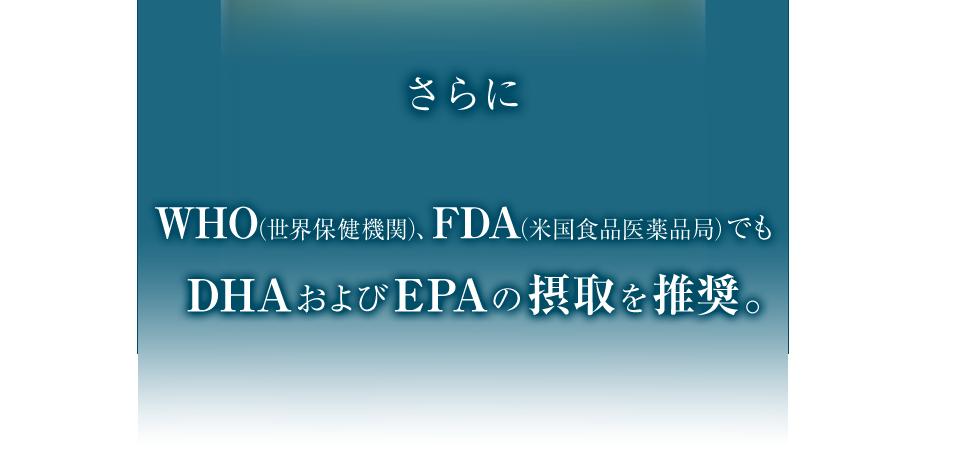 さらにWHO(世界保健機関)、FDA(米国食品医薬品局)でもDHAおよびEPAの摂取を推奨。