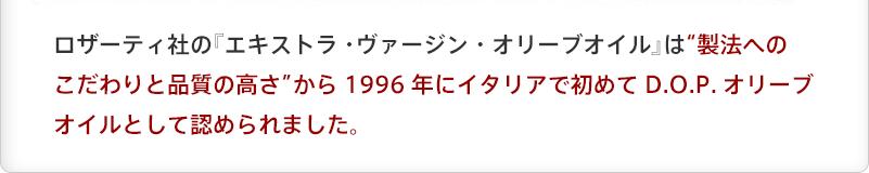 """ロザーティ社の『エキストラ・ヴァージン・オリーブオイル』は""""製法へのこだわりと品質の高さ""""から1996年にイタリアで初めてD.O.P.オリーブオイルとして認められました。"""