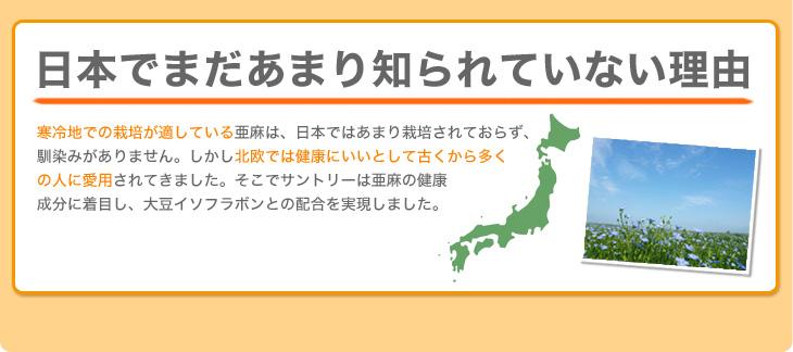 日本でまだあまり知られていない理由 寒冷地での栽培が適している亜麻は、日本ではあまり栽培されておらず、馴染みがありません。しかし北欧では健康にいいとして古くから多くの人に愛用されてきました。そこでサントリーは亜麻の健康成分に着目し、大豆イソフラボンとの配合を実現しました。