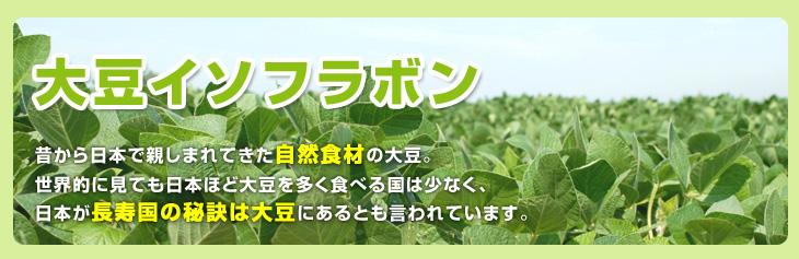 大豆イソフラボン 昔から日本で親しまれてきた自然食材の大豆。世界的に見ても日本ほど大豆を多く食べる国は少なく、日本が長寿国の秘訣は大豆にあるとも言われています。