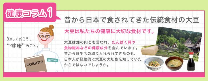 """[知っておこう、""""健康""""のこと。]健康コラム1 昔から日本で食されてきた伝統食材の大豆 大豆は私たちの健康に大切な食材です。大豆は畑の肉とも言われ、たんぱく質や食物繊維などの健康成分を含んでいます。昔から食生活の取り入れられてきたのも、日本人が経験的に大豆の大切さを知っていたからではないでしょうか。"""