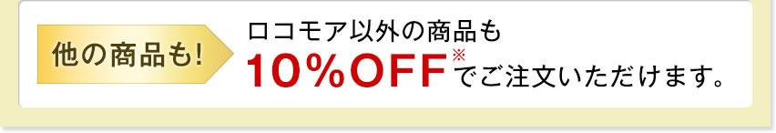 他の商品も!ロコモア以外の商品も10%OFF※でご注文いただけます。