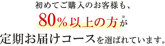 初めてご購入のお客様も、80%以上の方※が定期お届けコースを選ばれています。