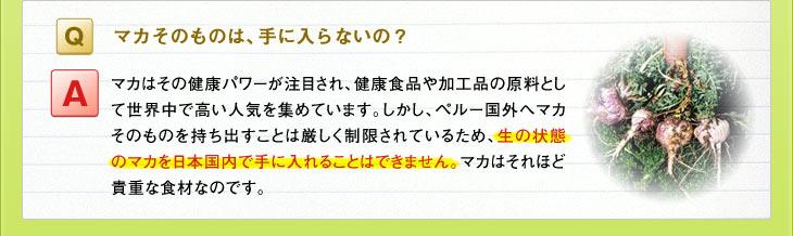 Q:マカそのものは、手に入らないの? A:マカはその健康パワーが注目され、健康食品や加工品の原料として世界中で高い人気を集めています。しかし、ペルー国外へマカそのものを持ち出すことは厳しく制限されているため、生の状態のマカを日本国内で手に入れることはできません。マカはそれほど貴重な食材なのです。