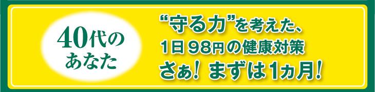 """40代のあなた """"守る力""""を考えた、1日 98円 の健康対策 さぁ! まずは1ヵ月!"""