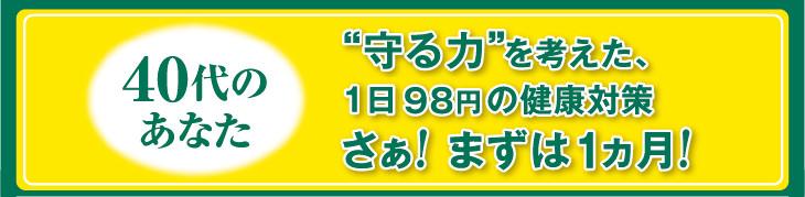 """40代のあなた """"守る力""""を考えた、1日 98円 の健康対策さぁ! まずは1ヵ月!"""