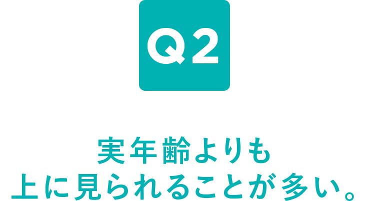 Q2 実年齢よりも上に見られることが多い。