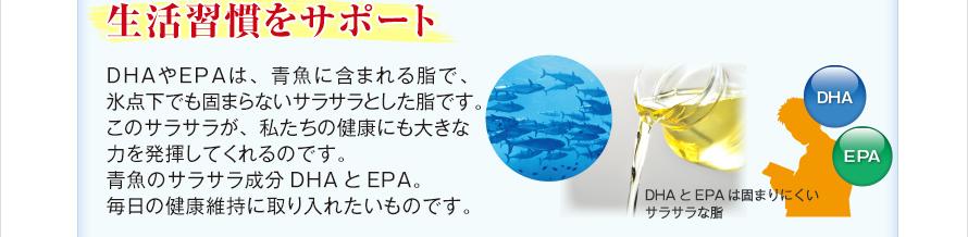生活習慣をサポート DHAやEPAは、青魚に含まれる脂で、氷点下でも固まらないサラサラとした脂です。このサラサラが、私たちの健康にも大きな力を発揮してくれるのです。青魚のサラサラ成分DHAとEPA。毎日の健康維持に取り入れたいものです。