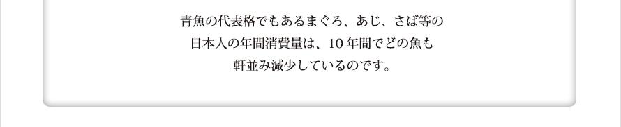 青魚の代表格でもあるまぐろ、あじ、さば等の日本人の年間消費量は、10年間でどの魚も軒並み減少しているのです。