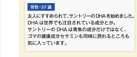 男性・57歳 友人にすすめられて、サントリーのDHAを始めました。DHAは世界でも注目されている成分とか。サントリーのDHAは青魚の成分だけではなく、ゴマの健康成分セサミンも同時に摂れるところも気に入っています。