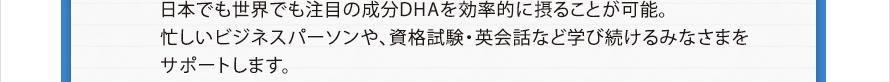 日本でも世界でも注目の成分DHAを効率的に摂ることが可能。忙しいビジネスパーソンや、資格試験・英会話など学び続けるみなさまをサポートします。
