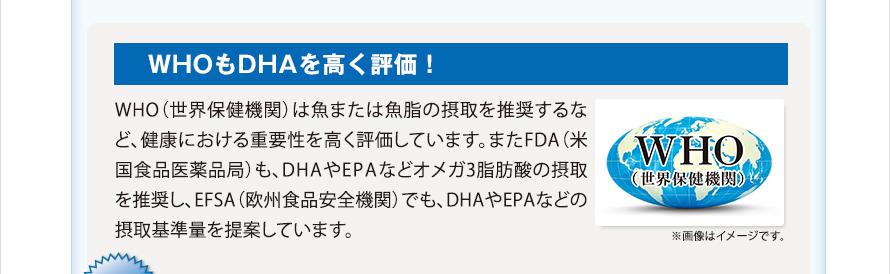 WHOもDHAを高く評価!WHO(世界保健機関)は魚または魚脂の摂取を推奨するなど、健康における重要性を高く評価しています。またFDA(米国食品医薬品局)も、DHAやEPAなどオメガ3脂肪酸の摂取を推奨し、EFSA(欧州食品安全機関)でも、DHAやEPAなどの摂取基準量を提案しています。