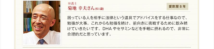 弁護士 菊地 幸夫さん(61歳)愛飲歴8年 困っている人を相手に法律という道具でアドバイスをする仕事なので、勉強が大事。これからも勉強を続け、前向きに挑戦するために飲み続けていきたいです。DHAやセサミンなどを手軽に摂れるので、非常に合理的だと思っています。
