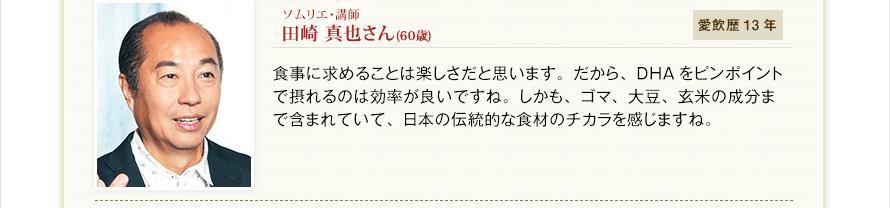 ソムリエ・講師 田崎 真也さん(58歳) 愛飲歴13年 食事に求めることは楽しさだと思います。だから、DHAをピンポイントで摂れるのは効率が良いですね。しかも、ゴマ、大豆、玄米の成分まで含まれていて、日本の伝統的な食材のチカラを感じますね。