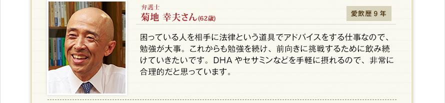 弁護士 菊地 幸夫さん(62歳)愛飲歴9年 困っている人を相手に法律という道具でアドバイスをする仕事なので、勉強が大事。これからも勉強を続け、前向きに挑戦するために飲み続けていきたいです。DHAやセサミンなどを手軽に摂れるので、非常に合理的だと思っています。
