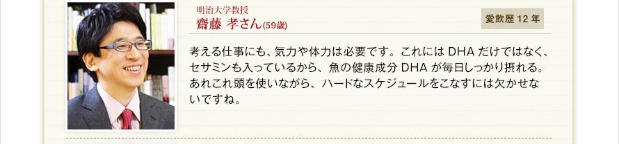明治大学教授 齋藤 孝さん(59歳) 愛飲歴12年 考える仕事にも、気力や体力は必要です。これにはDHAだけではなく、セサミンも入っているから、魚の健康成分DHAが毎日しっかり摂れる。あれこれ頭を使いながら、ハードなスケジュールをこなすには欠かせないですね。