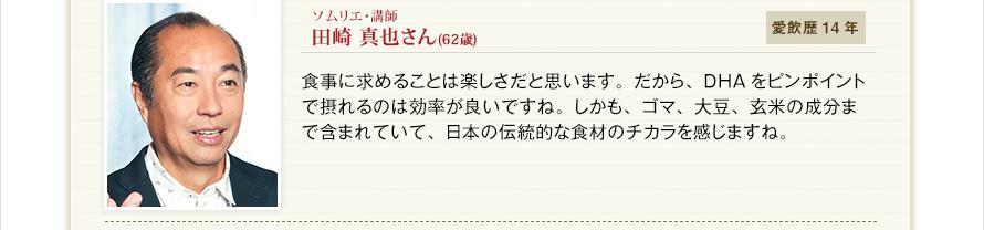 ソムリエ・講師 田崎 真也さん(62歳) 愛飲歴14年 食事に求めることは楽しさだと思います。だから、DHAをピンポイントで摂れるのは効率が良いですね。しかも、ゴマ、大豆、玄米の成分まで含まれていて、日本の伝統的な食材のチカラを感じますね。
