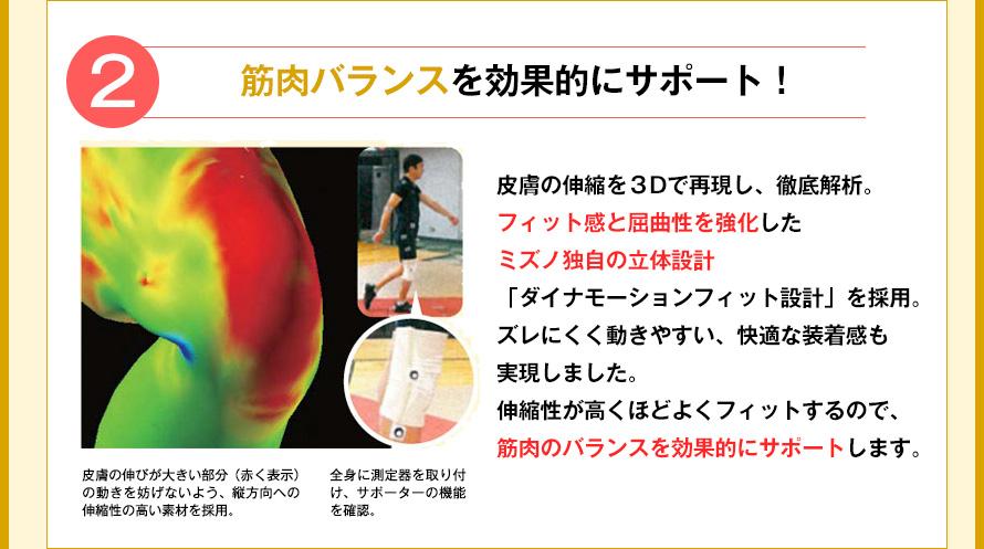 2 筋肉バランスを効果的にサポート!  皮膚の伸縮を3Dで再現し、徹底解析。フィット感と屈曲性を強化したミズノ独自の立体設計「ダイナモーションフィット設計」を採用。ズレにくく動きやすい、快適な装着感も実現しました。伸縮性が高くほどよくフィットするので、筋肉のバランスを効果的にサポートします。  皮膚の伸びが大きい部分(赤く表示)の動きを妨げないよう、縦方向への伸縮性の高い素材を採用。 前身に測定器を取り付け、サポーターの機能を確認。