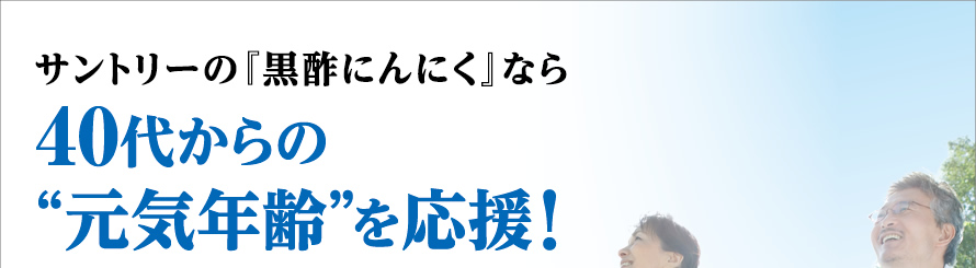 """サントリーの『黒酢にんにく』なら40代からの""""元気年齢""""を応援!"""