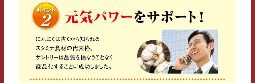 ポイント2 元気パワーをサポート! にんにくは古くから知られるスタミナ食材の代表格。サントリーは品質を損なうことなく商品化することに成功しました。