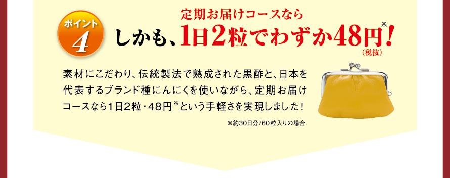 ポイント4 しかも、定期お届けコースなら1日2粒でわずか48円(税抜)※! 素材にこだわり、伝統製法で熟成された黒酢と、日本を代表するブランド種にんにくを使いながら、定期お届けコースなら1日2粒・48円※という手軽さを実現しました! ※約30日分/60粒入りの場合