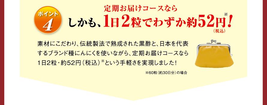 ポイント4 しかも、定期お届けコースなら1日2粒でわずか約52円(税込)※! 素材にこだわり、伝統製法で熟成された黒酢と、日本を代表するブランド種にんにくを使いながら、定期お届けコースなら1日2粒・約52円(税込)※という手軽さを実現しました! ※60粒(約30日分)の場合