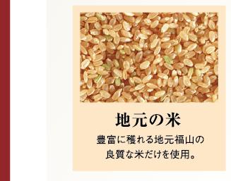 地元の米 豊富に穫れる地元福山の良質な米だけを使用。