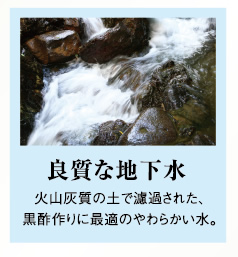 良質な地下水 火山灰質の土で濾過された、黒酢作りに最適のやわらかい水。