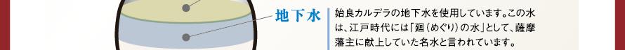 地下水 始良カルデラの地下水を使用しています。この水は、江戸時代には「廻(めぐり)の水」として、薩摩藩主に献上していた名水と言われています。