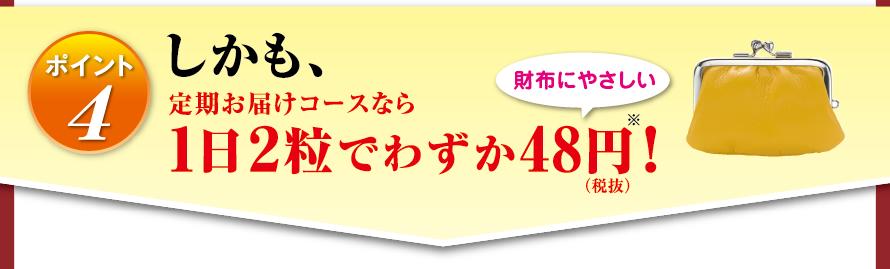 ポイント4 しかも、定期お届けコースなら1日2粒でわずか48円(税抜)※! 財布にやさしい
