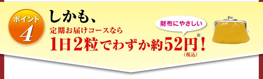 ポイント4 しかも、定期お届けコースなら1日2粒でわずか約52円※(税込)! 財布にやさしい