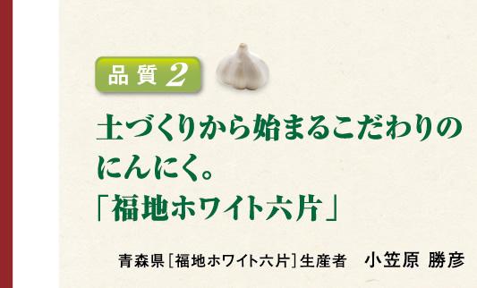 品質2 土づくりから始まるこだわりのにんにく。 青森県[福地ホワイト六片]生産者 小笠原 勝彦