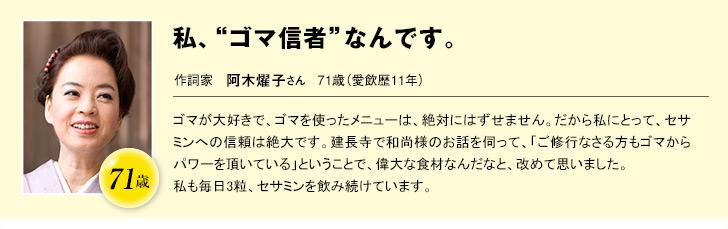 """71歳  私、""""ゴマ信者""""なんです。  作詞家 阿木燿子さん 71歳(愛飲歴11年)  ゴマが大好きで、ゴマを使ったメニューは、絶対にはずせません。だから私にとって、セサミンへの信頼は絶大です。建長寺で和尚様のお話を伺って、「ご修行なさる方もゴマからパワーを頂いている」ということで、偉大な食材なんだなと、改めて思いました。私も毎日3粒、セサミンを飲み続けています。女性であることを、いくつになっても楽しみたいですね。"""