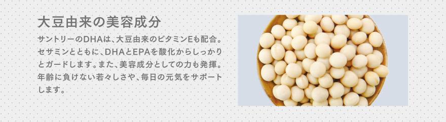 大豆由来の美容成分 サントリーのDHAは、大豆由来のビタミンEも配合。セサミンとともに、DHAとEPAを酸化からしっかりとガードします。また、美容成分としての力も発揮。年齢に負けない若々しさや、毎日の元気をサポートします。