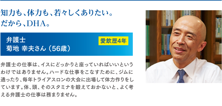 知力も、体力も、若々しくありたい。だから、DHA。 弁護士 菊地 幸夫さん(56歳) 愛飲歴4年 弁護士の仕事は、イスにどっかりと座っていればいいというわけではありません。ハードな仕事をこなすために、ジムに通ったり、毎年トライアスロンの大会に出場して体力作りをしています。体、頭、そのスタミナを鍛えておかないと、よく考える弁護士の仕事は務まりません。