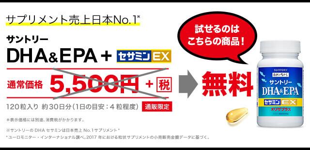 サプリメント売上日本No.1※ サントリー DHA&EPA+セサミンEX 試せるのはこちらの商品!  通常価格 5,500円+(税)→ 無料 120粒入り 約30日分(1日の目安:4粒程度) 通販限定  *表示価格には別途、消費税がかかります。 ※サントリーのDHAセサミンは日本売上No.1サプリメント* *ユーロモニター・インターナショナル調べ。2017年における粒状サプリメントの小売販売金額データに基づく。