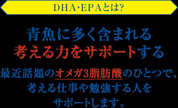 DHA・EPAとは? 青魚に多く含まれる考える力をサポートする 最近話題のオメガ3脂肪酸のひとつで、考える仕事や勉強する人をサポートします。
