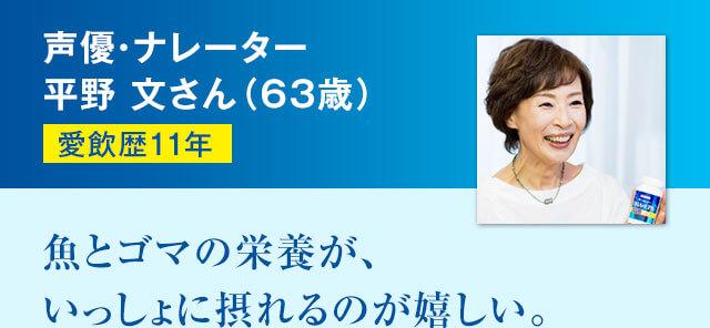 声優・ナレーター平野 文さん(63歳) 愛飲歴11年 魚とゴマの栄養が、いっしょに摂れるのが嬉しい。