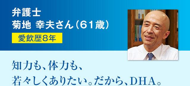 弁護士菊地 幸夫さん(61歳) 愛飲歴8年 知力も、体力も、若々しくありたい。だから、DHA。