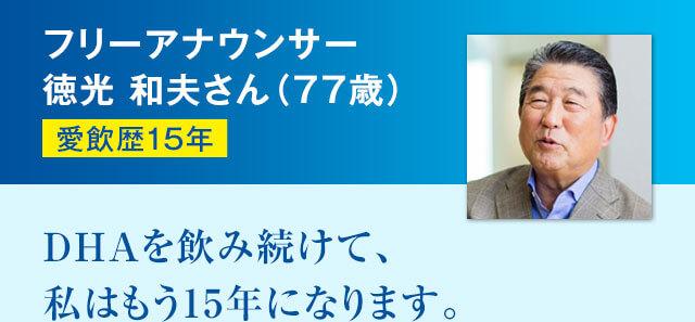 フリーアナウンサー徳光 和夫さん(77歳) 愛飲歴15年 DHAを飲み続けて、私はもう14年になります。