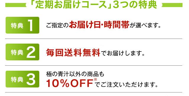 「定期お届けコース」3つの特典 特典1:ご指定のお届け日・時間帯が選べます。 特典2:毎回送料無料でお届けします。 特典3:極の青汁以外の商品も10%OFF※でご注文いただけます。