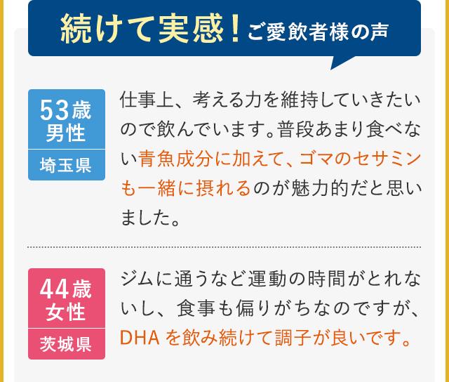続けて実感!ご愛飲者様の声 53歳男性 埼玉県 仕事上、考える力を維持していきたいので飲んでいます。普段あまり食べない青魚成分に加えて、ゴマのセサミンも一緒に摂れるのが魅力的だと思いました。 44歳女性 茨城県 ジムに通うなど運動の時間がとれないし、食事も偏りがちなのですが、DHAを飲み続けて調子が良いです。