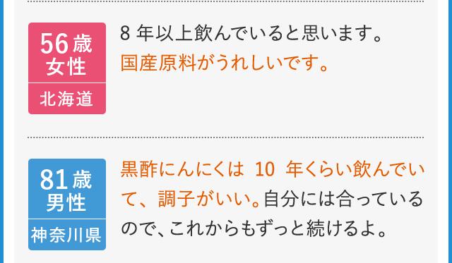 56歳女性 北海道 8年以上飲んでいると思います。国産原料がうれしいです。 81歳男性 神奈川県 黒酢にんにくは10年くらい飲んでいて、調子がいい。自分には合っているので、これからもずっと続けるよ。